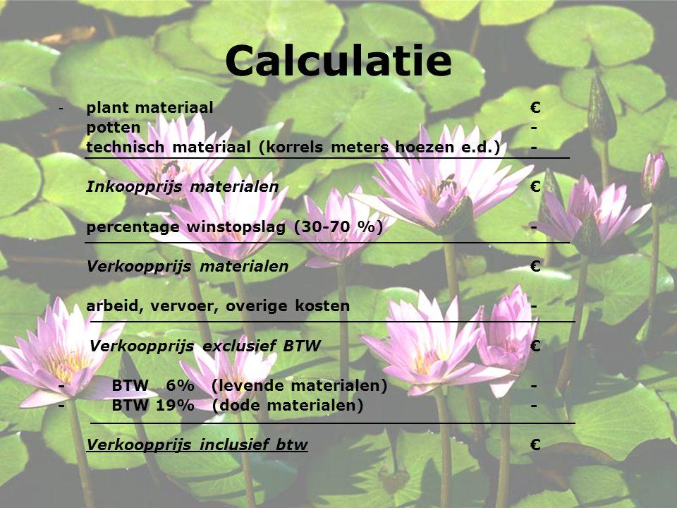 Calculatie - plant materiaal€ potten - technisch materiaal (korrels meters hoezen e.d.) - Inkoopprijs materialen € percentage winstopslag (30-70 %) - Verkoopprijs materialen € arbeid, vervoer, overige kosten - Verkoopprijs exclusief BTW € - BTW 6% (levende materialen) - - BTW 19% (dode materialen) - Verkoopprijs inclusief btw €