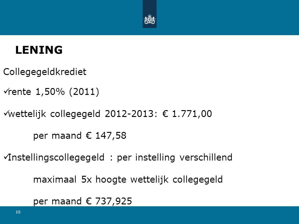 15 LENING Collegegeldkrediet rente 1,50% (2011) wettelijk collegegeld 2012-2013: € 1.771,00 per maand € 147,58 Instellingscollegegeld : per instelling