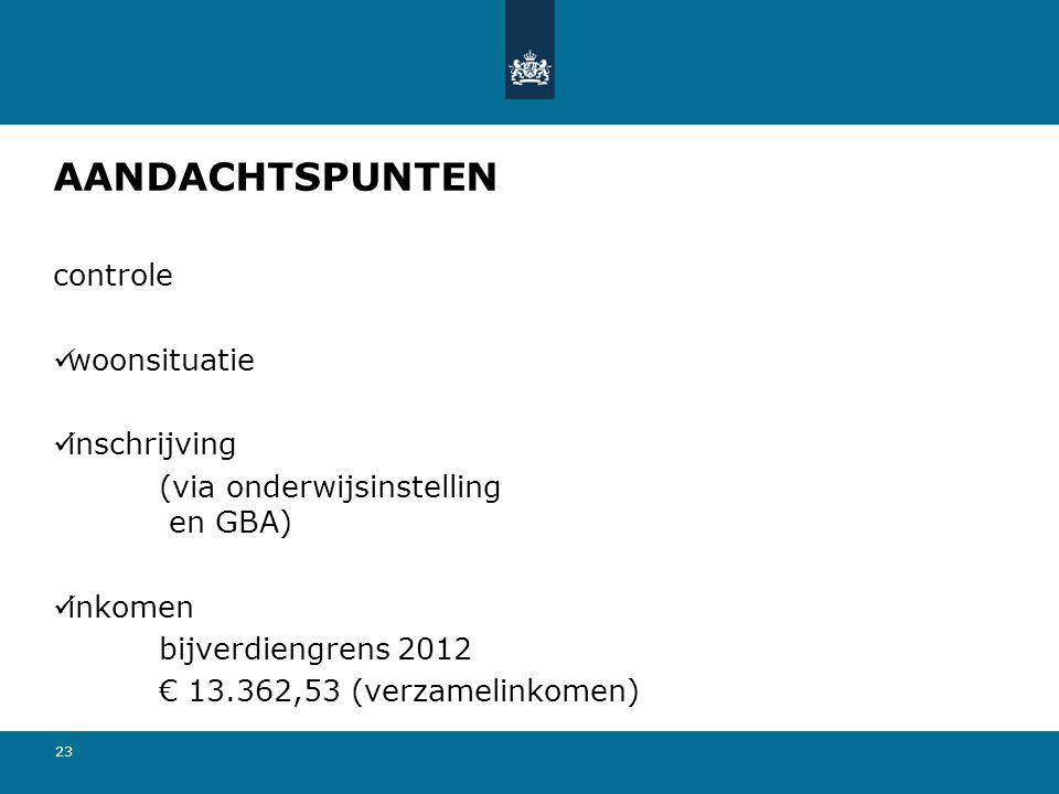 23 AANDACHTSPUNTEN controle woonsituatie inschrijving (via onderwijsinstelling en GBA) inkomen bijverdiengrens 2012 € 13.362,53 (verzamelinkomen)