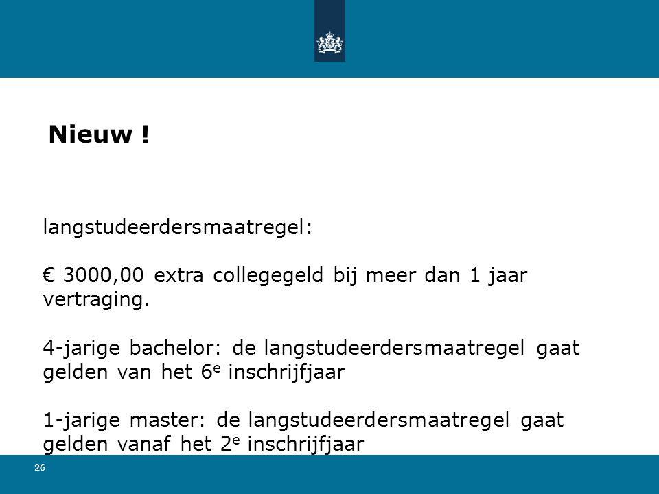 26 Nieuw ! langstudeerdersmaatregel: € 3000,00 extra collegegeld bij meer dan 1 jaar vertraging. 4-jarige bachelor: de langstudeerdersmaatregel gaat g