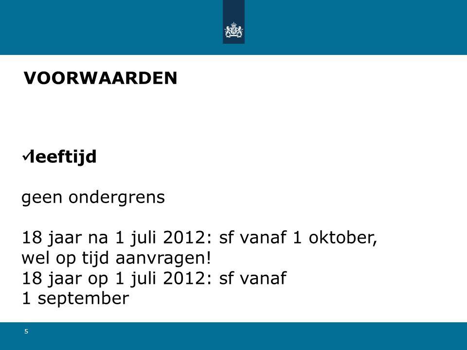 5 VOORWAARDEN leeftijd geen ondergrens 18 jaar na 1 juli 2012: sf vanaf 1 oktober, wel op tijd aanvragen! 18 jaar op 1 juli 2012: sf vanaf 1 september
