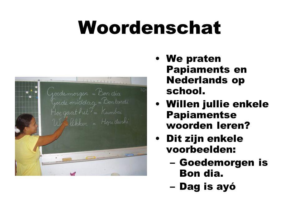 Woordenschat We praten Papiaments en Nederlands op school. Willen jullie enkele Papiamentse woorden leren? Dit zijn enkele voorbeelden: –Goedemorgen i