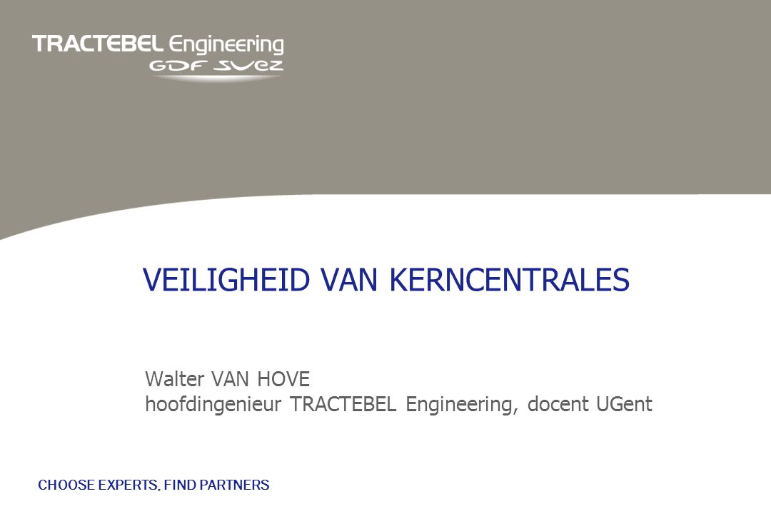 CHOOSE EXPERTS, FIND PARTNERS VEILIGHEID VAN KERNCENTRALES Walter VAN HOVE hoofdingenieur TRACTEBEL Engineering, docent UGent