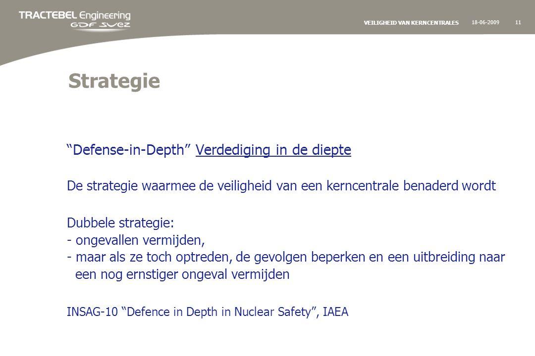 18-06-200911 VEILIGHEID VAN KERNCENTRALES Strategie Defense-in-Depth Verdediging in de diepte De strategie waarmee de veiligheid van een kerncentrale benaderd wordt Dubbele strategie: - ongevallen vermijden, - maar als ze toch optreden, de gevolgen beperken en een uitbreiding naar een nog ernstiger ongeval vermijden INSAG-10 Defence in Depth in Nuclear Safety , IAEA