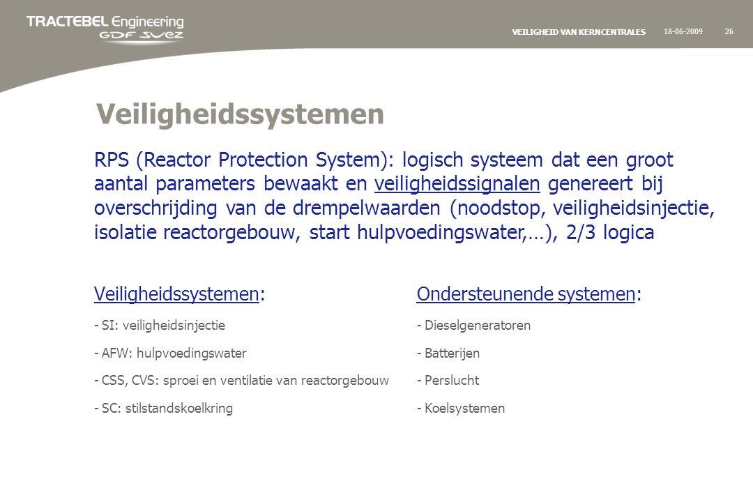 18-06-200926 VEILIGHEID VAN KERNCENTRALES Veiligheidssystemen Veiligheidssystemen: -SI: veiligheidsinjectie -AFW: hulpvoedingswater -CSS, CVS: sproei en ventilatie van reactorgebouw -SC: stilstandskoelkring Ondersteunende systemen: -Dieselgeneratoren -Batterijen -Perslucht -Koelsystemen RPS (Reactor Protection System): logisch systeem dat een groot aantal parameters bewaakt en veiligheidssignalen genereert bij overschrijding van de drempelwaarden (noodstop, veiligheidsinjectie, isolatie reactorgebouw, start hulpvoedingswater,…), 2/3 logica
