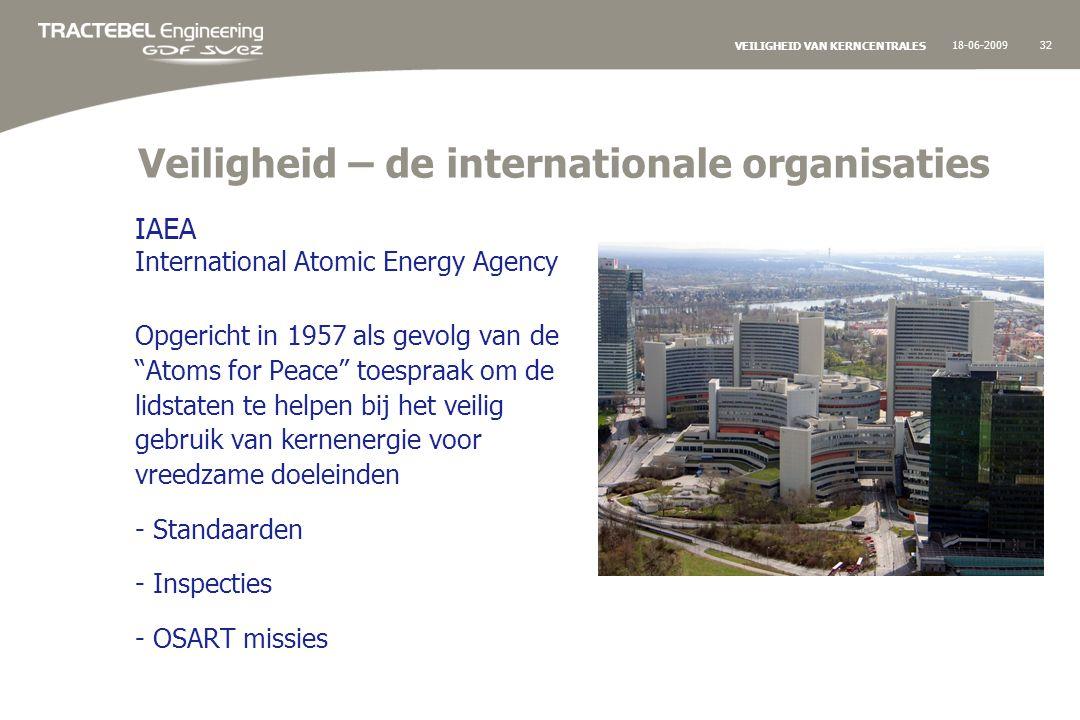 18-06-200932 VEILIGHEID VAN KERNCENTRALES Veiligheid – de internationale organisaties IAEA International Atomic Energy Agency Opgericht in 1957 als gevolg van de Atoms for Peace toespraak om de lidstaten te helpen bij het veilig gebruik van kernenergie voor vreedzame doeleinden - Standaarden - Inspecties - OSART missies