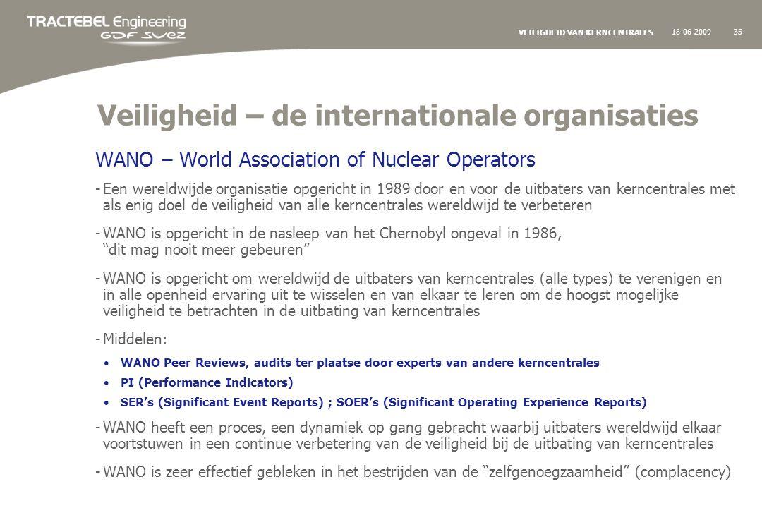 18-06-200935 VEILIGHEID VAN KERNCENTRALES Veiligheid – de internationale organisaties WANO – World Association of Nuclear Operators -Een wereldwijde organisatie opgericht in 1989 door en voor de uitbaters van kerncentrales met als enig doel de veiligheid van alle kerncentrales wereldwijd te verbeteren -WANO is opgericht in de nasleep van het Chernobyl ongeval in 1986, dit mag nooit meer gebeuren -WANO is opgericht om wereldwijd de uitbaters van kerncentrales (alle types) te verenigen en in alle openheid ervaring uit te wisselen en van elkaar te leren om de hoogst mogelijke veiligheid te betrachten in de uitbating van kerncentrales -Middelen: WANO Peer Reviews, audits ter plaatse door experts van andere kerncentrales PI (Performance Indicators) SER's (Significant Event Reports) ; SOER's (Significant Operating Experience Reports) -WANO heeft een proces, een dynamiek op gang gebracht waarbij uitbaters wereldwijd elkaar voortstuwen in een continue verbetering van de veiligheid bij de uitbating van kerncentrales -WANO is zeer effectief gebleken in het bestrijden van de zelfgenoegzaamheid (complacency)