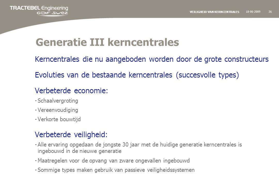 18-06-200936 VEILIGHEID VAN KERNCENTRALES Generatie III kerncentrales Kerncentrales die nu aangeboden worden door de grote constructeurs Evoluties van de bestaande kerncentrales (succesvolle types) Verbeterde economie: -Schaalvergroting -Vereenvoudiging -Verkorte bouwtijd Verbeterde veiligheid: -Alle ervaring opgedaan de jongste 30 jaar met de huidige generatie kerncentrales is ingebouwd in de nieuwe generatie -Maatregelen voor de opvang van zware ongevallen ingebouwd -Sommige types maken gebruik van passieve veiligheidssystemen