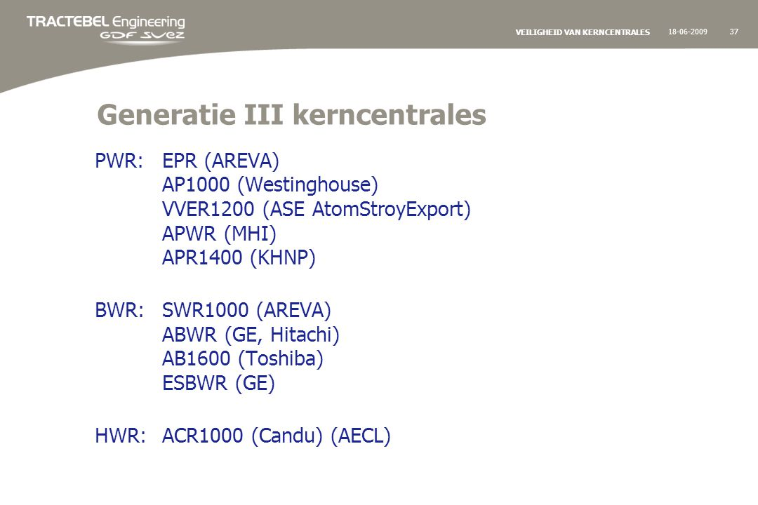 18-06-200937 VEILIGHEID VAN KERNCENTRALES Generatie III kerncentrales PWR:EPR (AREVA) AP1000 (Westinghouse) VVER1200 (ASE AtomStroyExport) APWR (MHI) APR1400 (KHNP) BWR:SWR1000 (AREVA) ABWR (GE, Hitachi) AB1600 (Toshiba) ESBWR (GE) HWR:ACR1000 (Candu) (AECL)
