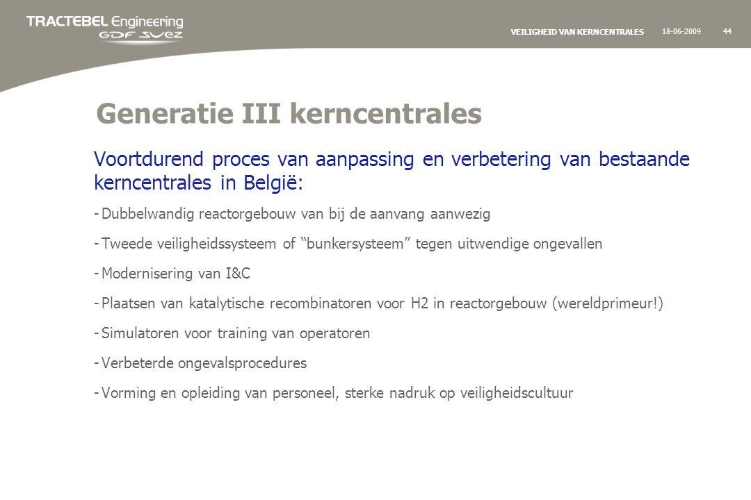 18-06-200944 VEILIGHEID VAN KERNCENTRALES Generatie III kerncentrales Voortdurend proces van aanpassing en verbetering van bestaande kerncentrales in België: -Dubbelwandig reactorgebouw van bij de aanvang aanwezig -Tweede veiligheidssysteem of bunkersysteem tegen uitwendige ongevallen -Modernisering van I&C -Plaatsen van katalytische recombinatoren voor H2 in reactorgebouw (wereldprimeur!) -Simulatoren voor training van operatoren -Verbeterde ongevalsprocedures -Vorming en opleiding van personeel, sterke nadruk op veiligheidscultuur
