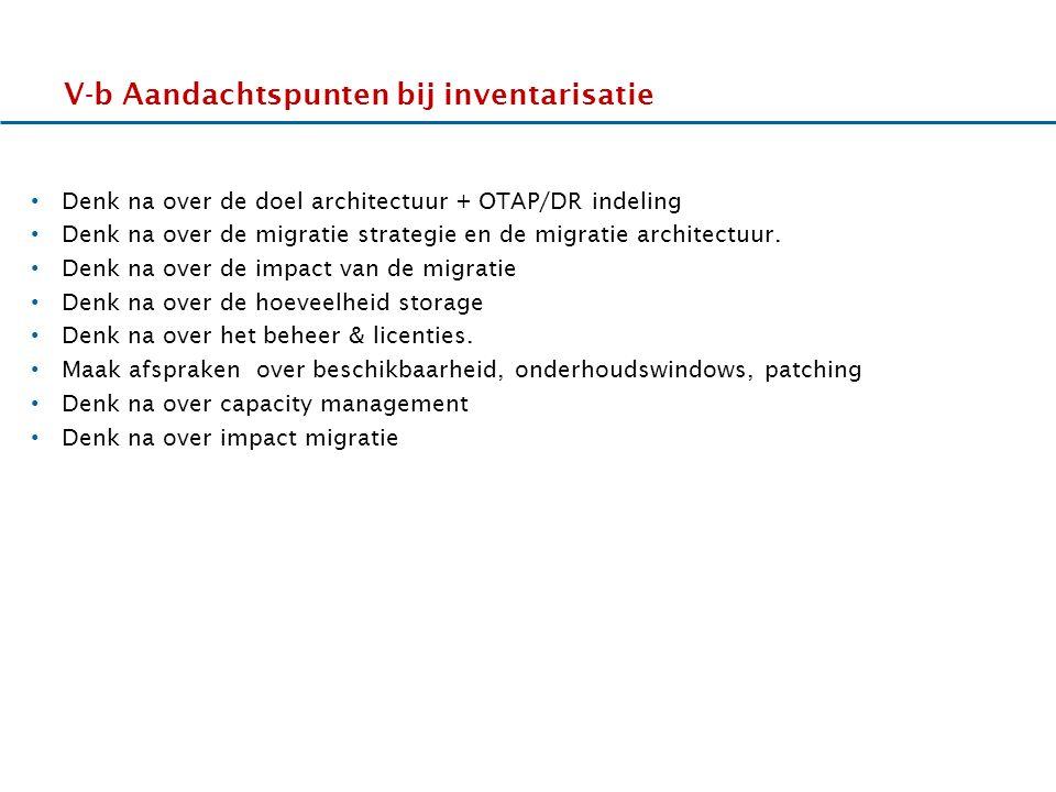17-11-2011 V-b Aandachtspunten bij inventarisatie Denk na over de doel architectuur + OTAP/DR indeling Denk na over de migratie strategie en de migratie architectuur.