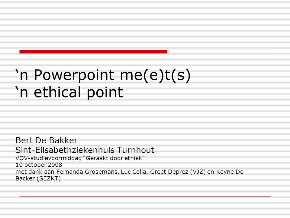 """'n Powerpoint me(e)t(s) 'n ethical point Bert De Bakker Sint-Elisabethziekenhuis Turnhout VOV-studievoormiddag """"Gerààkt door ethiek"""" 10 october 2008 m"""