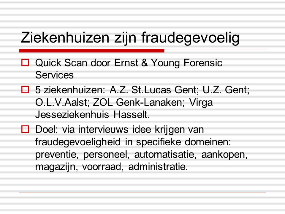 Ziekenhuizen zijn fraudegevoelig  Quick Scan door Ernst & Young Forensic Services  5 ziekenhuizen: A.Z. St.Lucas Gent; U.Z. Gent; O.L.V.Aalst; ZOL G