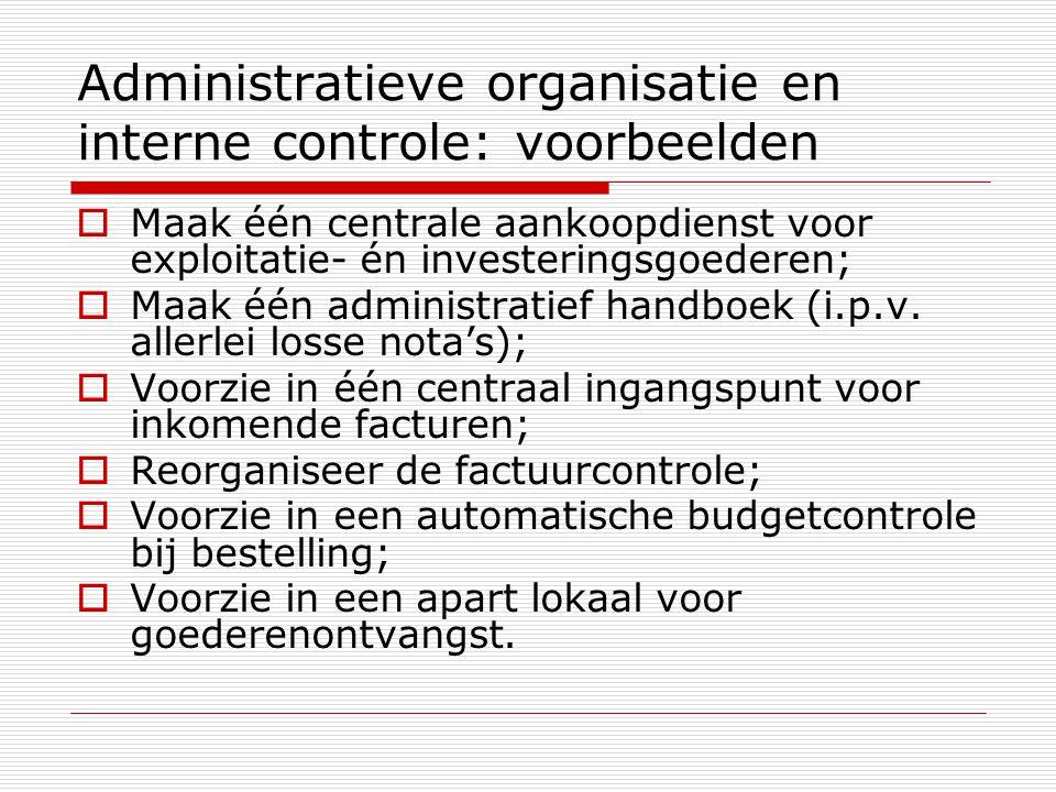 Administratieve organisatie en interne controle: voorbeelden  Maak één centrale aankoopdienst voor exploitatie- én investeringsgoederen;  Maak één administratief handboek (i.p.v.