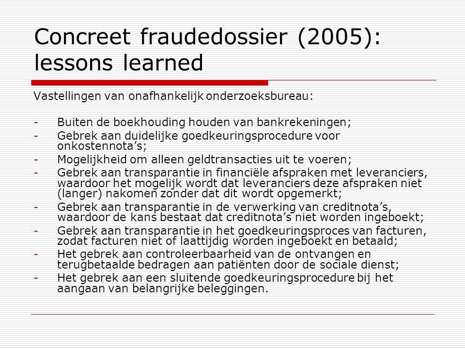 Concreet fraudedossier (2005): lessons learned Vastellingen van onafhankelijk onderzoeksbureau: -Buiten de boekhouding houden van bankrekeningen; -Gebrek aan duidelijke goedkeuringsprocedure voor onkostennota's; -Mogelijkheid om alleen geldtransacties uit te voeren; -Gebrek aan transparantie in financiële afspraken met leveranciers, waardoor het mogelijk wordt dat leveranciers deze afspraken niet (langer) nakomen zonder dat dit wordt opgemerkt; -Gebrek aan transparantie in de verwerking van creditnota's, waardoor de kans bestaat dat creditnota's niet worden ingeboekt; -Gebrek aan transparantie in het goedkeuringsproces van facturen, zodat facturen niet of laattijdig worden ingeboekt en betaald; -Het gebrek aan controleerbaarheid van de ontvangen en terugbetaalde bedragen aan patiënten door de sociale dienst; -Het gebrek aan een sluitende goedkeuringsprocedure bij het aangaan van belangrijke beleggingen.