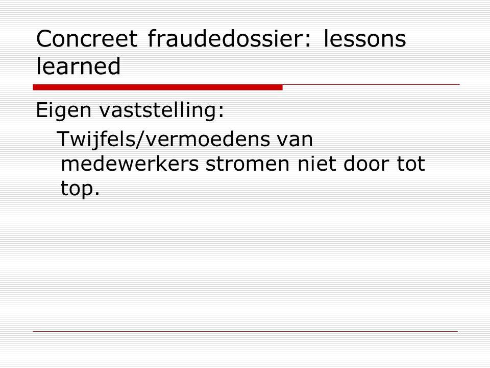 Concreet fraudedossier: lessons learned Eigen vaststelling: Twijfels/vermoedens van medewerkers stromen niet door tot top.