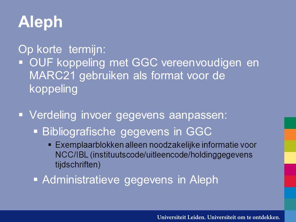 Aleph Op korte termijn:  OUF koppeling met GGC vereenvoudigen en MARC21 gebruiken als format voor de koppeling  Verdeling invoer gegevens aanpassen: