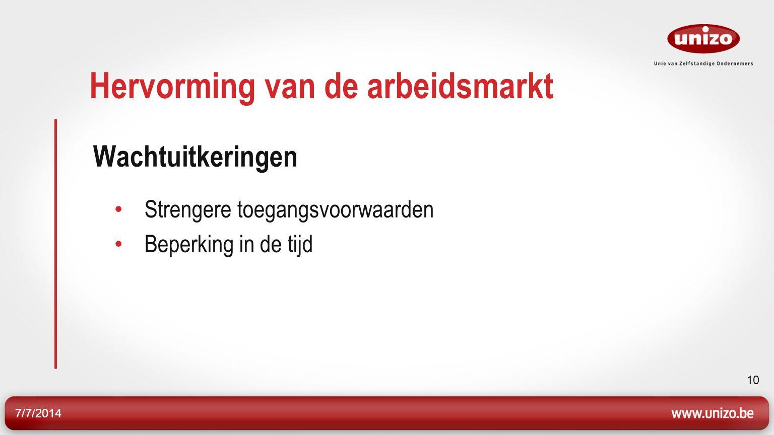 7/7/2014 10 Hervorming van de arbeidsmarkt Wachtuitkeringen Strengere toegangsvoorwaarden Beperking in de tijd