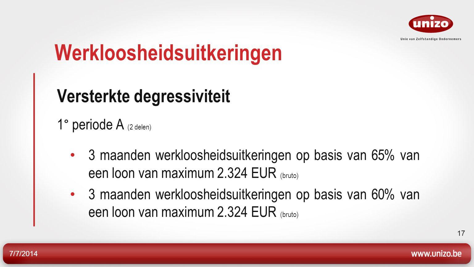 7/7/2014 17 Werkloosheidsuitkeringen Versterkte degressiviteit 1° periode A (2 delen) 3 maanden werkloosheidsuitkeringen op basis van 65% van een loon van maximum 2.324 EUR (bruto) 3 maanden werkloosheidsuitkeringen op basis van 60% van een loon van maximum 2.324 EUR (bruto)