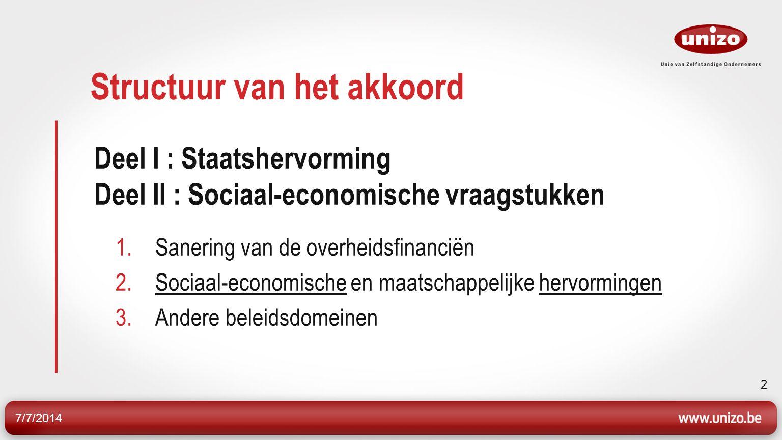 7/7/2014 2 Structuur van het akkoord Deel I : Staatshervorming Deel II : Sociaal-economische vraagstukken 1.Sanering van de overheidsfinanciën 2.Sociaal-economische en maatschappelijke hervormingen 3.Andere beleidsdomeinen