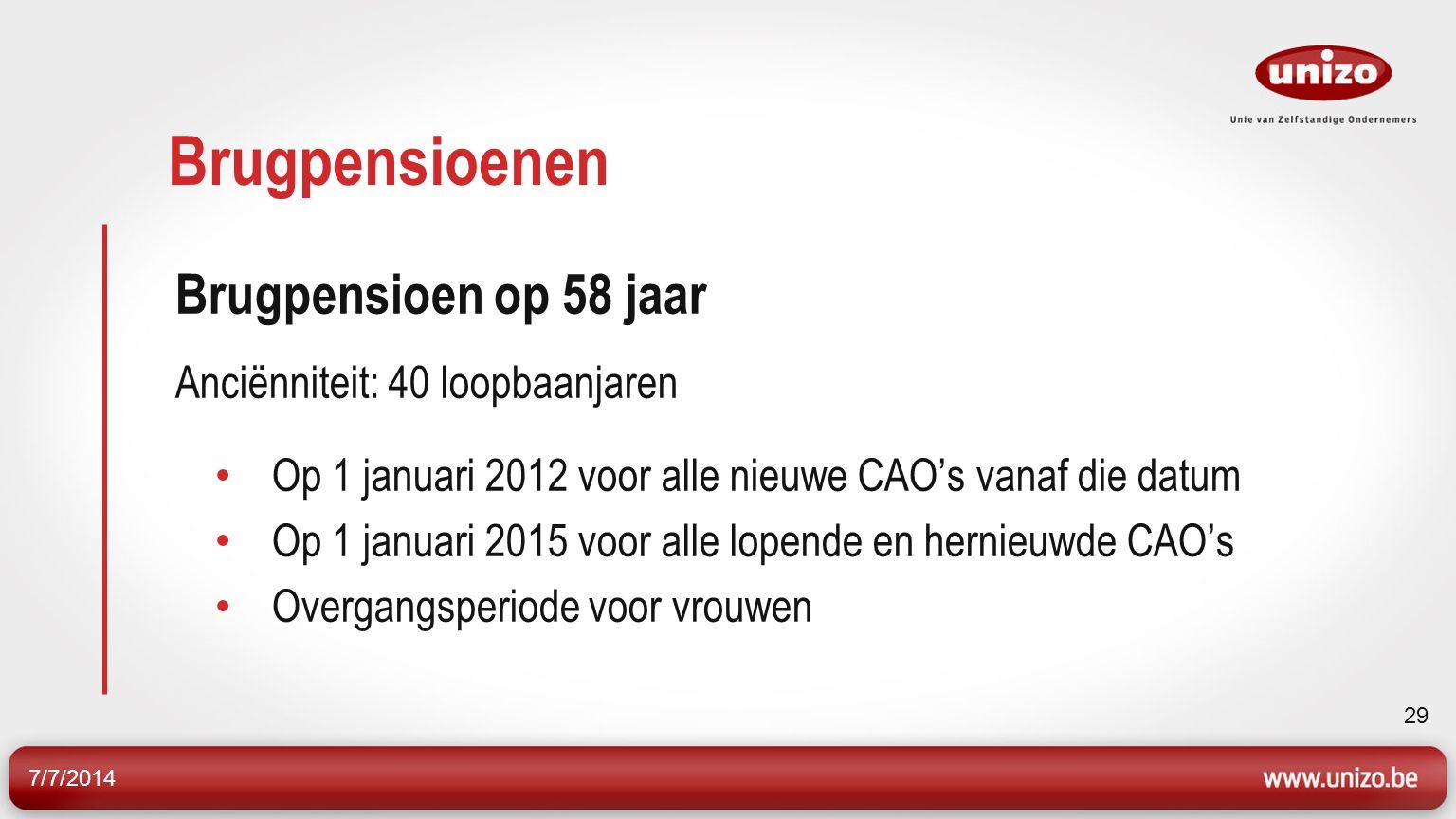 7/7/2014 29 Brugpensioenen Brugpensioen op 58 jaar Anciënniteit: 40 loopbaanjaren Op 1 januari 2012 voor alle nieuwe CAO's vanaf die datum Op 1 januari 2015 voor alle lopende en hernieuwde CAO's Overgangsperiode voor vrouwen