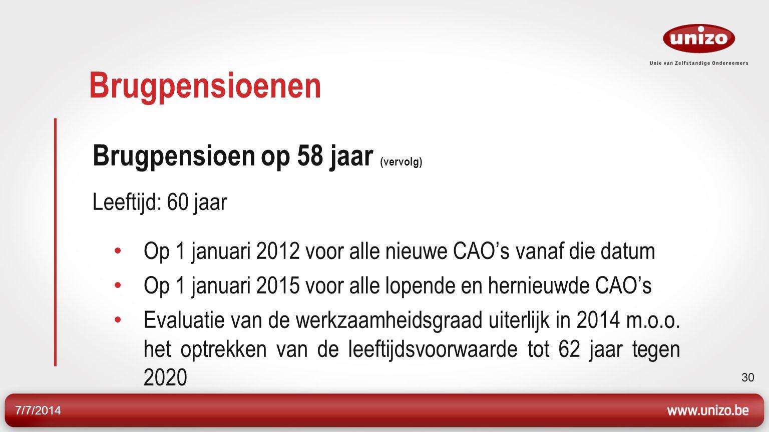 7/7/2014 30 Brugpensioenen Brugpensioen op 58 jaar (vervolg) Leeftijd: 60 jaar Op 1 januari 2012 voor alle nieuwe CAO's vanaf die datum Op 1 januari 2015 voor alle lopende en hernieuwde CAO's Evaluatie van de werkzaamheidsgraad uiterlijk in 2014 m.o.o.