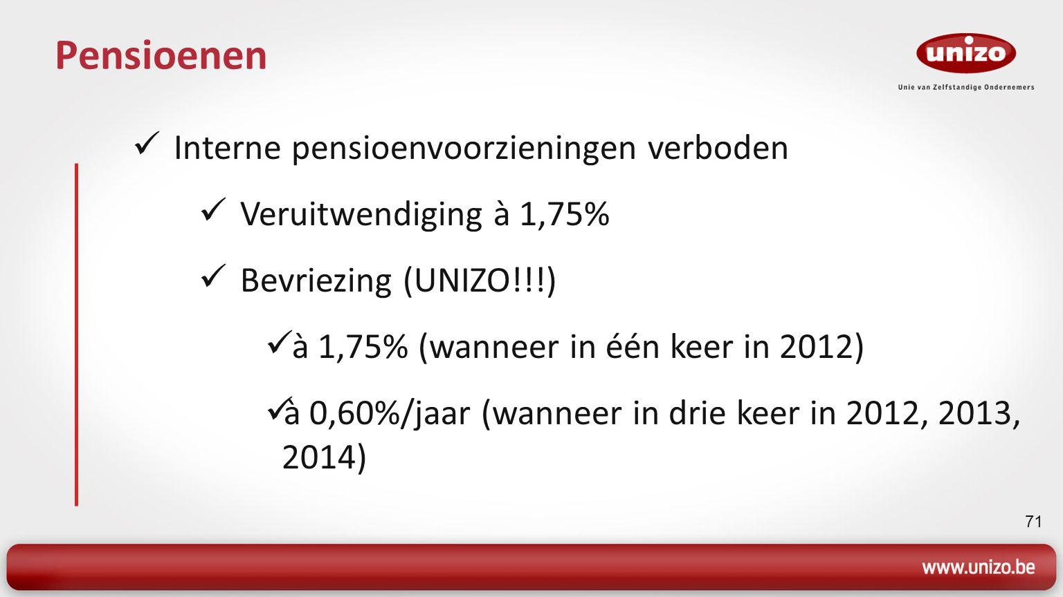 71 Pensioenen Interne pensioenvoorzieningen verboden Veruitwendiging à 1,75% Bevriezing (UNIZO!!!) à 1,75% (wanneer in één keer in 2012) à 0,60%/jaar (wanneer in drie keer in 2012, 2013, 2014)