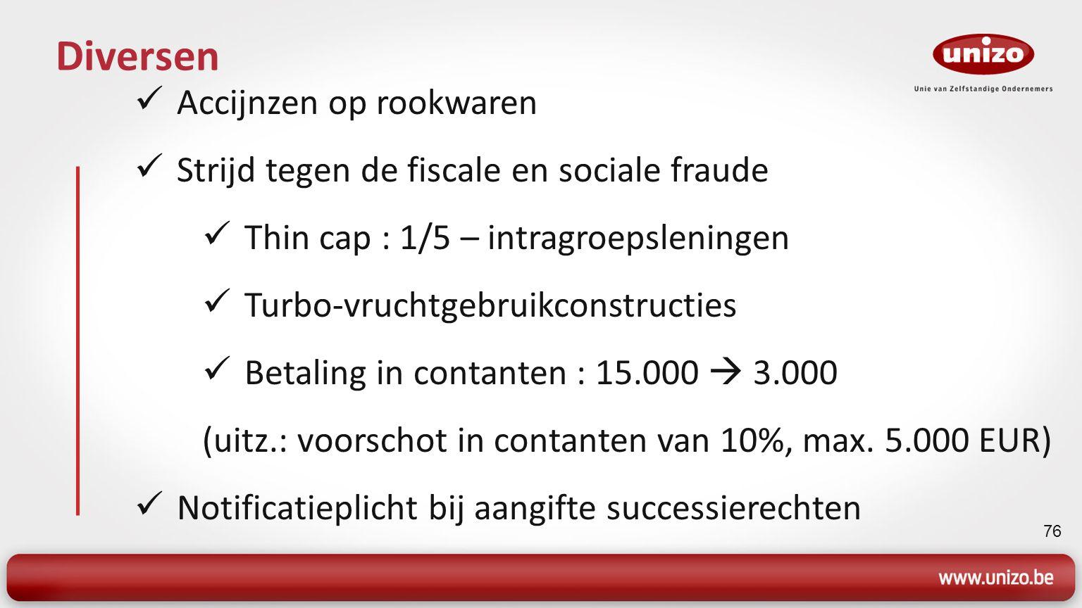 76 Diversen Accijnzen op rookwaren Strijd tegen de fiscale en sociale fraude Thin cap : 1/5 – intragroepsleningen Turbo-vruchtgebruikconstructies Betaling in contanten : 15.000  3.000 (uitz.: voorschot in contanten van 10%, max.