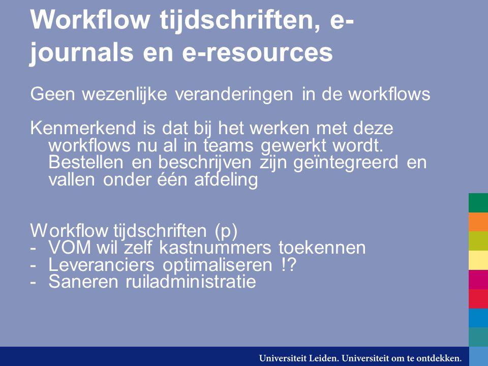Workflow tijdschriften, e- journals en e-resources Geen wezenlijke veranderingen in de workflows Kenmerkend is dat bij het werken met deze workflows nu al in teams gewerkt wordt.