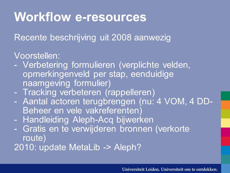 Workflow e-resources Recente beschrijving uit 2008 aanwezig Voorstellen: -Verbetering formulieren (verplichte velden, opmerkingenveld per stap, eenduidige naamgeving formulier) -Tracking verbeteren (rappelleren) -Aantal actoren terugbrengen (nu: 4 VOM, 4 DD- Beheer en vele vakreferenten) -Handleiding Aleph-Acq bijwerken -Gratis en te verwijderen bronnen (verkorte route) 2010: update MetaLib -> Aleph?