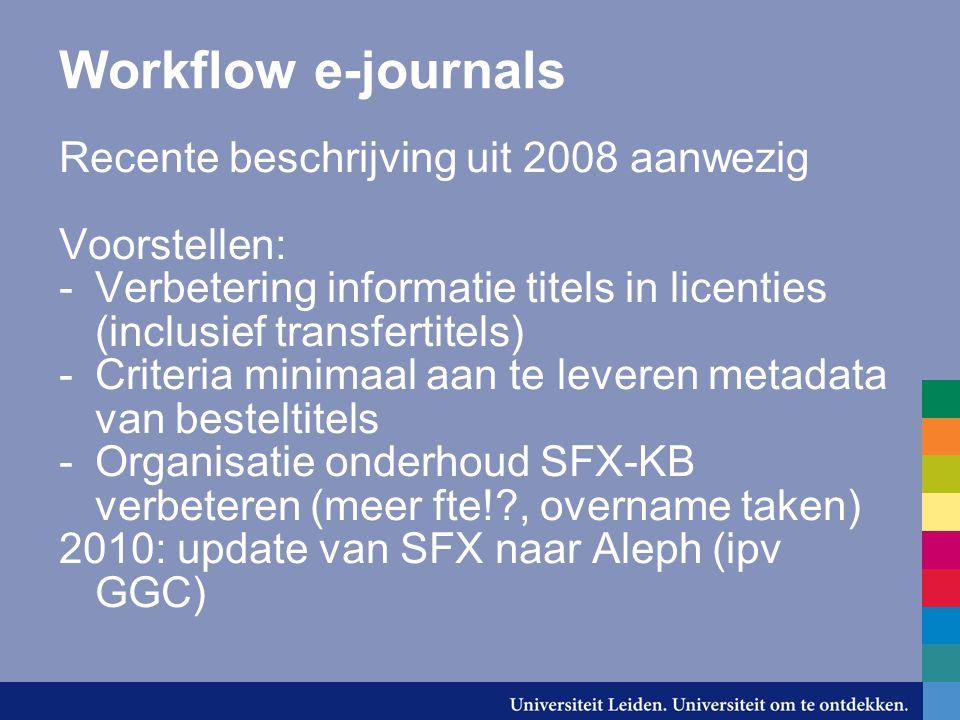 Workflow e-journals Recente beschrijving uit 2008 aanwezig Voorstellen: -Verbetering informatie titels in licenties (inclusief transfertitels) -Criteria minimaal aan te leveren metadata van besteltitels -Organisatie onderhoud SFX-KB verbeteren (meer fte!?, overname taken) 2010: update van SFX naar Aleph (ipv GGC)