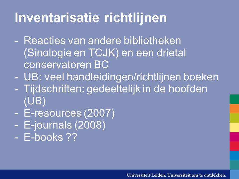 Inventarisatie richtlijnen -Reacties van andere bibliotheken (Sinologie en TCJK) en een drietal conservatoren BC -UB: veel handleidingen/richtlijnen boeken -Tijdschriften: gedeeltelijk in de hoofden (UB) -E-resources (2007) -E-journals (2008) -E-books ??