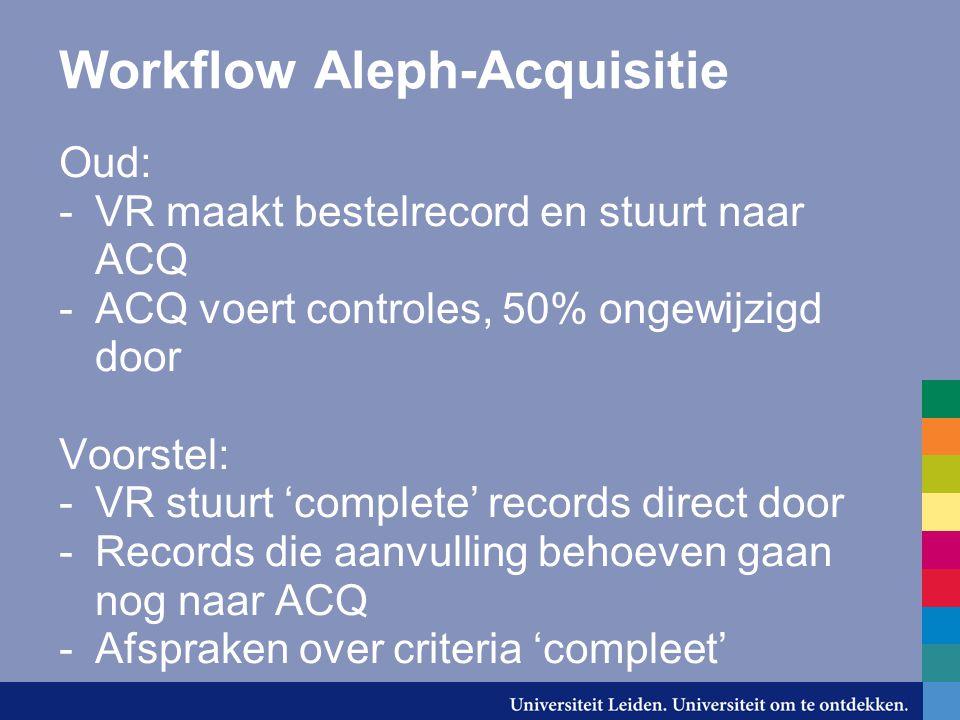 Workflow Aleph-Acquisitie Oud: -VR maakt bestelrecord en stuurt naar ACQ -ACQ voert controles, 50% ongewijzigd door Voorstel: -VR stuurt 'complete' records direct door -Records die aanvulling behoeven gaan nog naar ACQ -Afspraken over criteria 'compleet'
