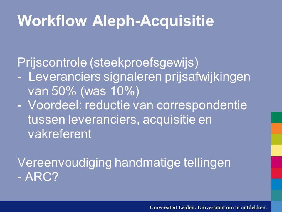 Workflow Aleph-Acquisitie Prijscontrole (steekproefsgewijs) - Leveranciers signaleren prijsafwijkingen van 50% (was 10%) -Voordeel: reductie van correspondentie tussen leveranciers, acquisitie en vakreferent Vereenvoudiging handmatige tellingen - ARC?
