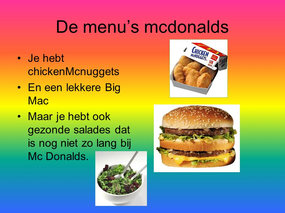 De menu's mcdonalds Je hebt chickenMcnuggets En een lekkere Big Mac Maar je hebt ook gezonde salades dat is nog niet zo lang bij Mc Donalds.