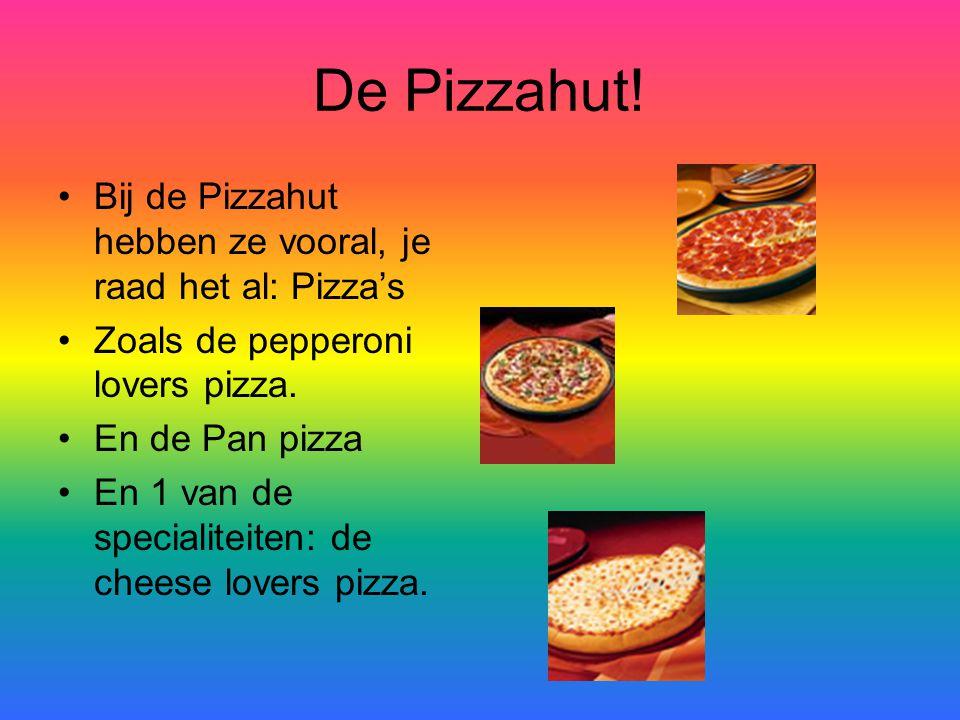 De Pizzahut! Bij de Pizzahut hebben ze vooral, je raad het al: Pizza's Zoals de pepperoni lovers pizza. En de Pan pizza En 1 van de specialiteiten: de