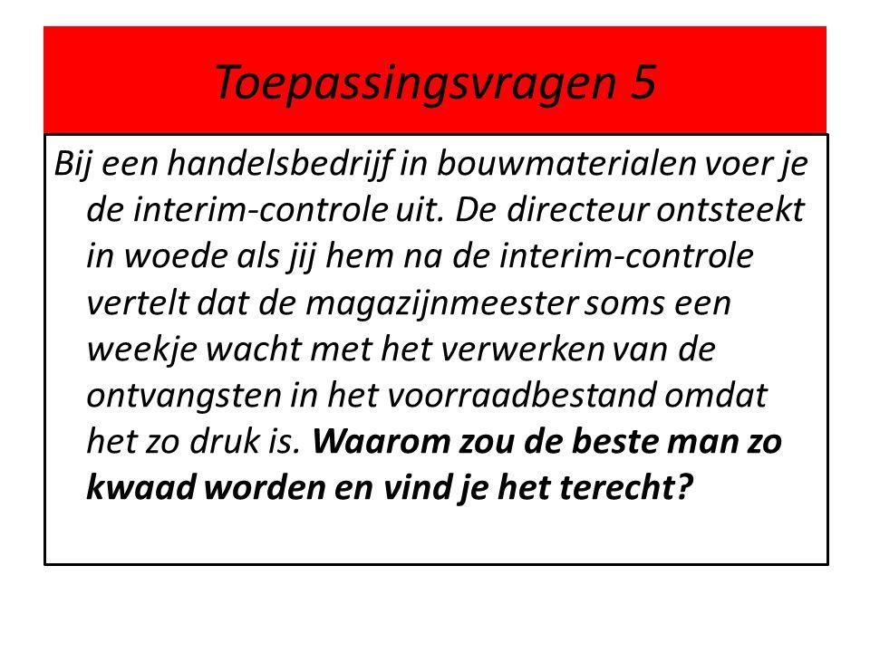Toepassingsvragen 5 Bij een handelsbedrijf in bouwmaterialen voer je de interim-controle uit. De directeur ontsteekt in woede als jij hem na de interi