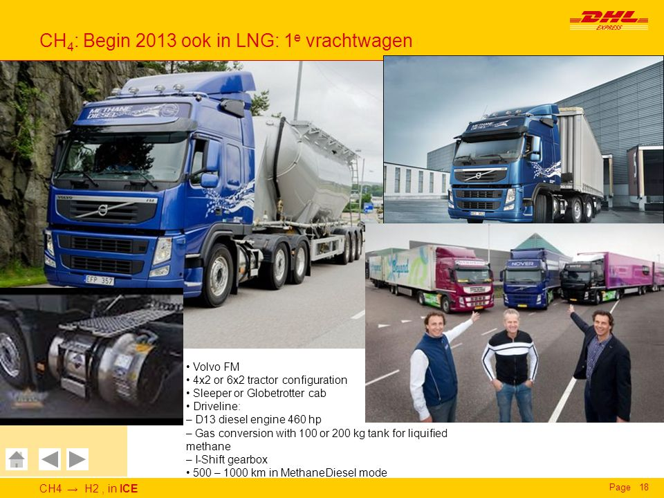 CH4 → H2, in ICE Page18 CH 4 : Begin 2013 ook in LNG: 1 e vrachtwagen Deutsche Post DHL DHL Express GoGreen CH 4 to H 2, in ICE - CH 4 Volvo FM 4x2 or 6x2 tractor configuration Sleeper or Globetrotter cab Driveline: – D13 diesel engine 460 hp – Gas conversion with 100 or 200 kg tank for liquified methane – I-Shift gearbox 500 – 1000 km in MethaneDiesel mode