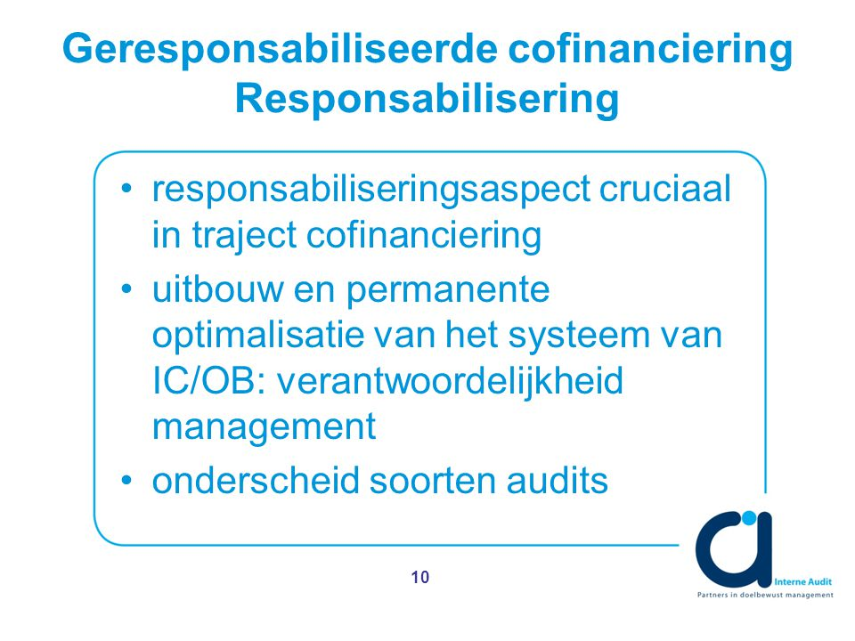 Geresponsabiliseerde cofinanciering Responsabilisering responsabiliseringsaspect cruciaal in traject cofinanciering uitbouw en permanente optimalisatie van het systeem van IC/OB: verantwoordelijkheid management onderscheid soorten audits 10