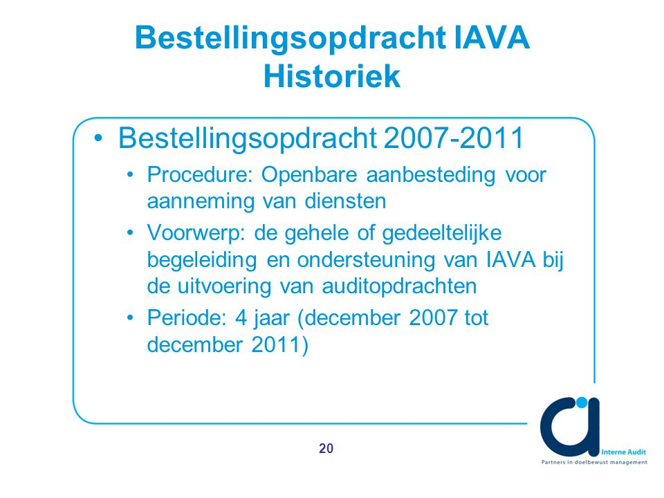 Bestellingsopdracht IAVA Historiek Bestellingsopdracht 2007-2011 Procedure: Openbare aanbesteding voor aanneming van diensten Voorwerp: de gehele of gedeeltelijke begeleiding en ondersteuning van IAVA bij de uitvoering van auditopdrachten Periode: 4 jaar (december 2007 tot december 2011) 20