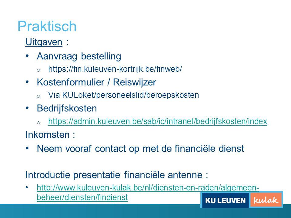 Praktisch Uitgaven : Aanvraag bestelling o https://fin.kuleuven-kortrijk.be/finweb/ Kostenformulier / Reiswijzer o Via KULoket/personeelslid/beroepskosten Bedrijfskosten o https://admin.kuleuven.be/sab/ic/intranet/bedrijfskosten/index https://admin.kuleuven.be/sab/ic/intranet/bedrijfskosten/index Inkomsten : Neem vooraf contact op met de financiële dienst Introductie presentatie financiële antenne : http://www.kuleuven-kulak.be/nl/diensten-en-raden/algemeen- beheer/diensten/findienst http://www.kuleuven-kulak.be/nl/diensten-en-raden/algemeen- beheer/diensten/findienst