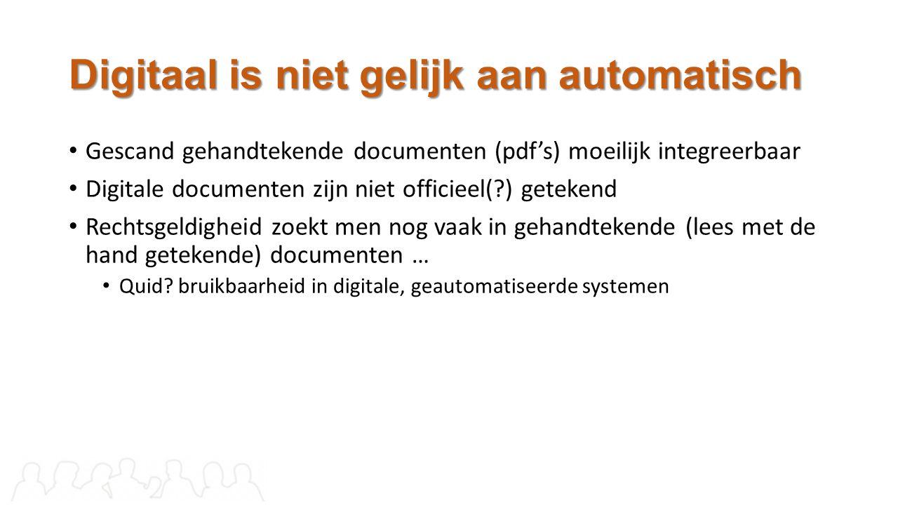 Digitaal is niet gelijk aan automatisch Gescand gehandtekende documenten (pdf's) moeilijk integreerbaar Digitale documenten zijn niet officieel(?) get