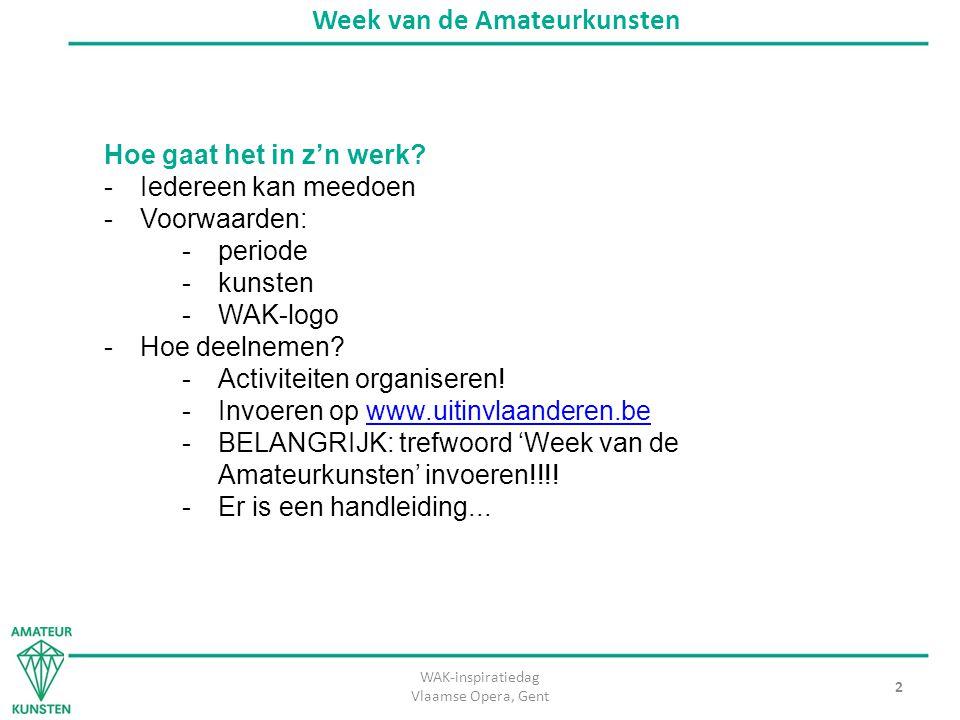 WAK-inspiratiedag Vlaamse Opera, Gent 2 Week van de Amateurkunsten Hoe gaat het in z'n werk? -Iedereen kan meedoen -Voorwaarden: -periode -kunsten -WA