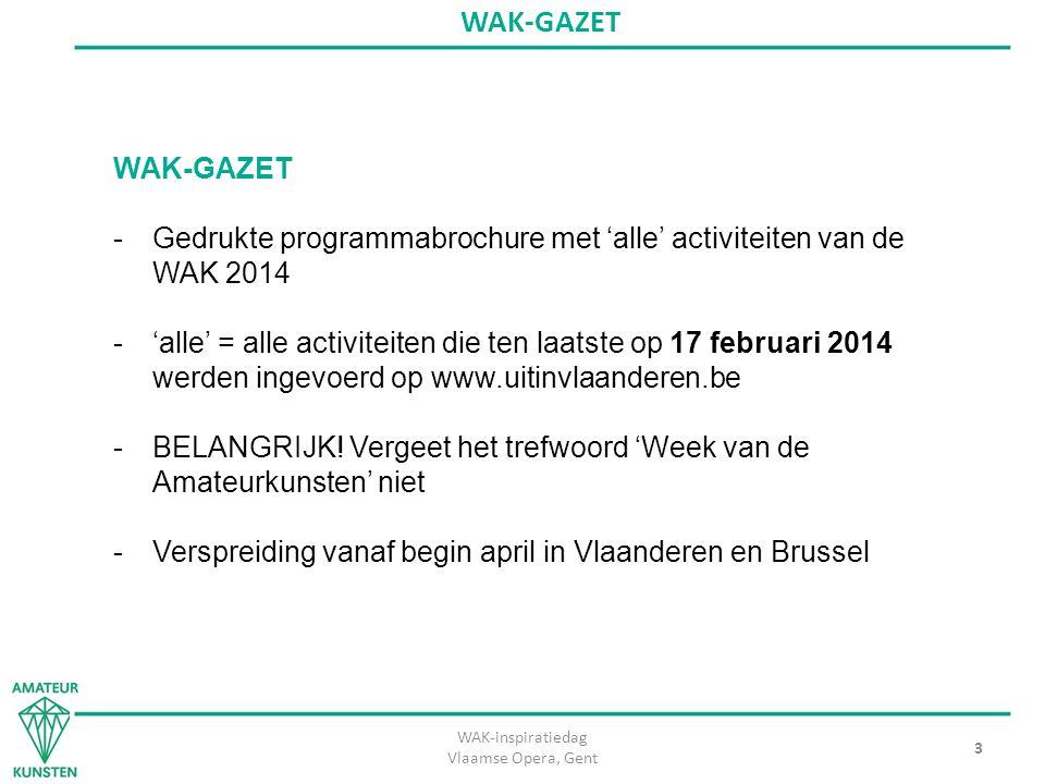 WAK-inspiratiedag Vlaamse Opera, Gent 3 WAK-GAZET -Gedrukte programmabrochure met 'alle' activiteiten van de WAK 2014 -'alle' = alle activiteiten die ten laatste op 17 februari 2014 werden ingevoerd op www.uitinvlaanderen.be -BELANGRIJK.