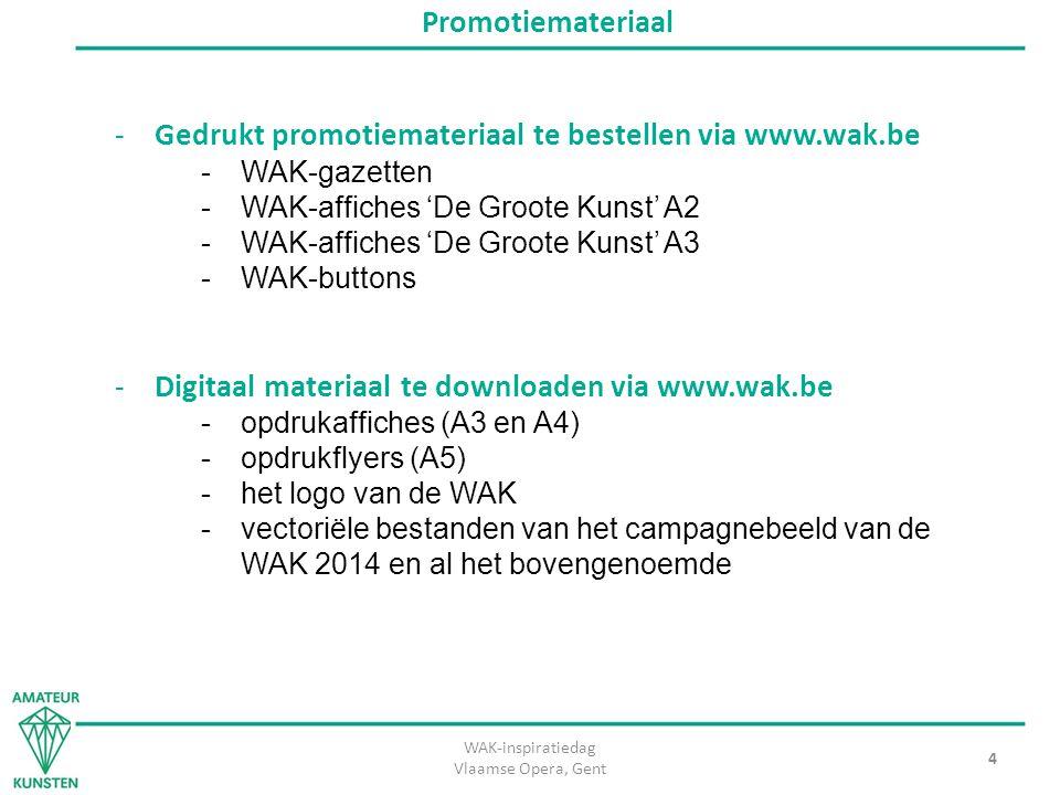 WAK-inspiratiedag Vlaamse Opera, Gent 4 Promotiemateriaal -Gedrukt promotiemateriaal te bestellen via www.wak.be -WAK-gazetten -WAK-affiches 'De Groote Kunst' A2 -WAK-affiches 'De Groote Kunst' A3 -WAK-buttons -Digitaal materiaal te downloaden via www.wak.be -opdrukaffiches (A3 en A4) -opdrukflyers (A5) -het logo van de WAK -vectoriële bestanden van het campagnebeeld van de WAK 2014 en al het bovengenoemde