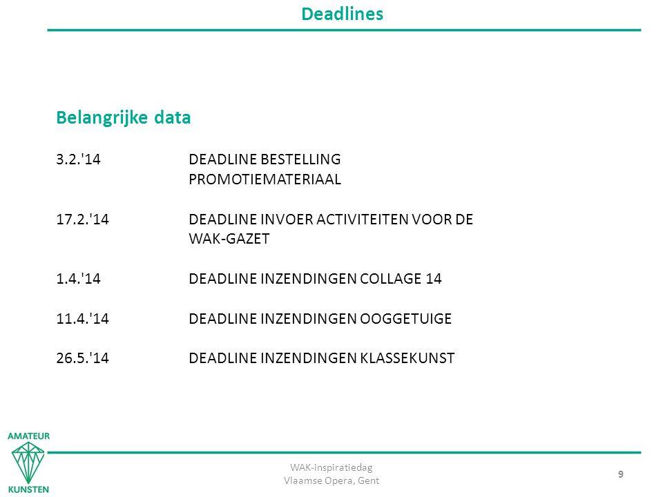 WAK-inspiratiedag Vlaamse Opera, Gent 9 Deadlines Belangrijke data 3.2. 14DEADLINE BESTELLING PROMOTIEMATERIAAL 17.2. 14DEADLINE INVOER ACTIVITEITEN VOOR DE WAK-GAZET 1.4. 14DEADLINE INZENDINGEN COLLAGE 14 11.4. 14DEADLINE INZENDINGEN OOGGETUIGE 26.5. 14DEADLINE INZENDINGEN KLASSEKUNST