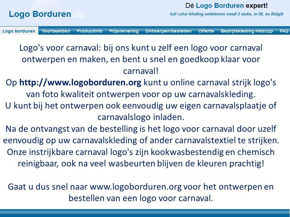 Enkele voordelen van logo voor carnaval kort op een rij: Eenvoudig zelf ontwerpen: op http://www.logoborduren.org het gewenste formaat kiezen, uw eigen plaatje of logo inladen, eigen tekst invoeren, en klaar.