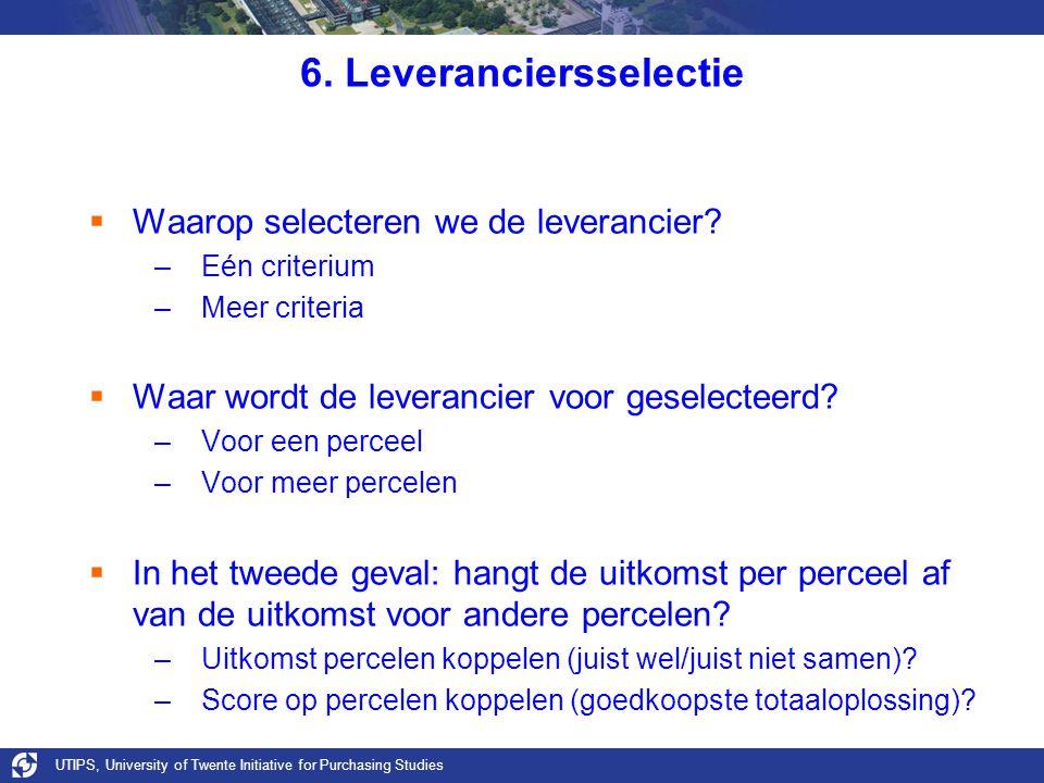 UTIPS, University of Twente Initiative for Purchasing Studies 6. Leveranciersselectie  Waarop selecteren we de leverancier? –Eén criterium –Meer crit