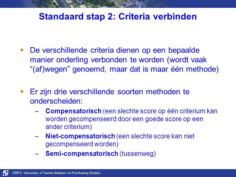 UTIPS, University of Twente Initiative for Purchasing Studies Standaard stap 2: Criteria verbinden  De verschillende criteria dienen op een bepaalde manier onderling verbonden te worden (wordt vaak (af)wegen genoemd, maar dat is maar één methode)  Er zijn drie verschillende soorten methoden te onderscheiden: –Compensatorisch (een slechte score op één criterium kan worden gecompenseerd door een goede score op een ander criterium) –Niet-compensatorisch (een slechte score kan niet gecompenseerd worden) –Semi-compensatorisch (tussenweg)