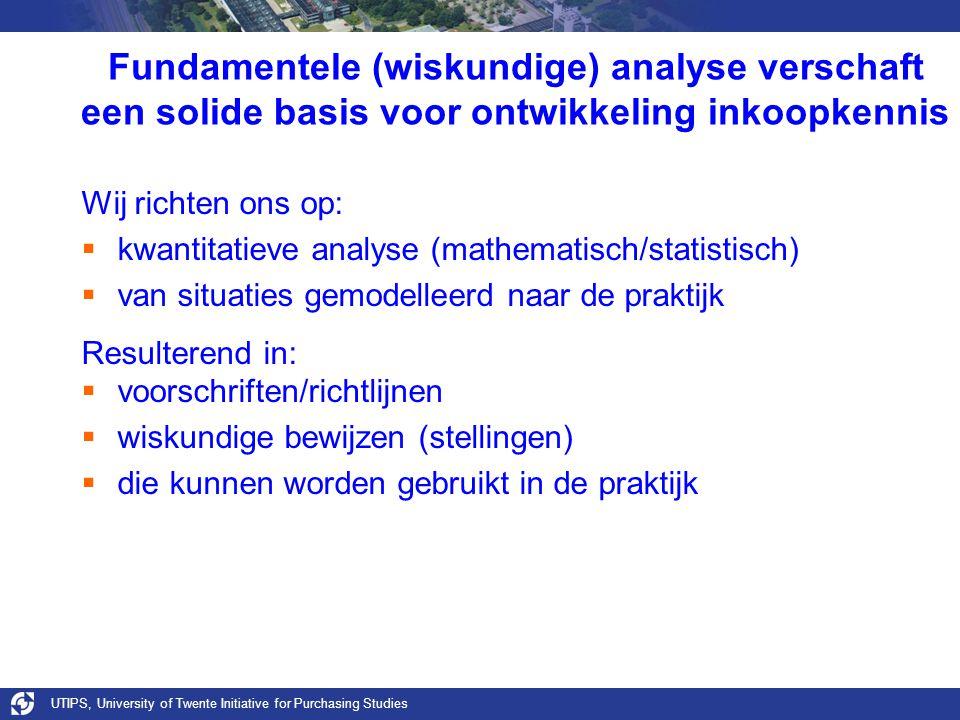 UTIPS, University of Twente Initiative for Purchasing Studies Fundamentele (wiskundige) analyse verschaft een solide basis voor ontwikkeling inkoopkennis Wij richten ons op:  kwantitatieve analyse (mathematisch/statistisch)  van situaties gemodelleerd naar de praktijk Resulterend in:  voorschriften/richtlijnen  wiskundige bewijzen (stellingen)  die kunnen worden gebruikt in de praktijk